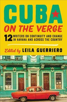 Cuba on the verge : 12 writers on continuity and change in Havana and across the country