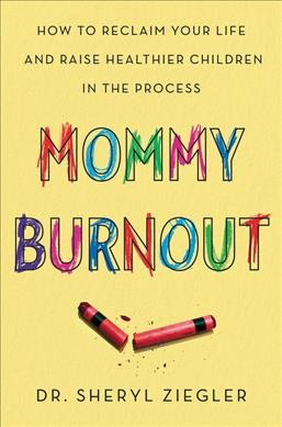 Mommy burnout : how to reclaim your life and raise healthier children in the process