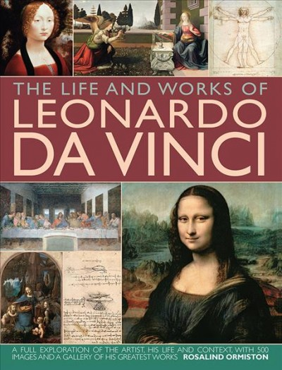 The life and works of Leonardo Da Vinci : a full exploration of the artist, his life and context, with 500 images and a gallery of his greatest works