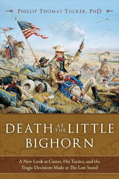 Death at the Little Bighorn : a new look at Custer, his tactics, and the tragic decisions made at the last stand