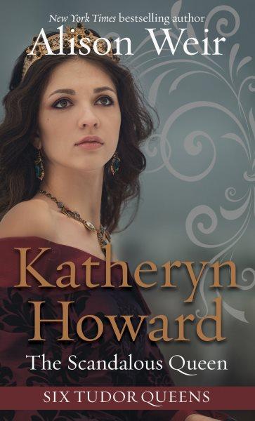 .Katheryn Howard, the Scandalous Queen.
