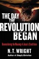 The day the revolution began : reconsidering the meaning of Jesus