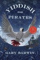 Yiddish for pirates : a novel : being an account of Moishe the captain, his meshugeneh life & the astounding adventures, his Sarah, the horizon, books & treasure, as told by Aaron, his African grey