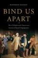 Bind us apart : how enlightened Americans invented racial segregation
