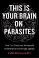 This is your brain on parasites : how tiny creatures manipulate our behavior and shape society