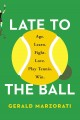 Late to the ball : age. learn. fight. love. play tennis. win.