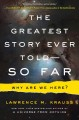 Greatest story ever told--so far : why are we here?