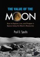 The value of the Moon : how to explore, live, and prosper in space using the Moon