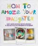 How to amaze your daughter : crafts, recipes and other creative experiences to teach her to see the extraordinary in the ordinary