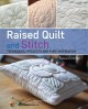 Raised quilt and stitch : techniques, projects and pure inspiration