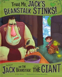 Trust me, Jack's beanstalk stinks! : the story of Jack and the beanstalk as told by the giant