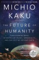 The future of humanity [text(large print)]: terraforming Mars, interstellar travel, immortality, and our destiny beyond Earth