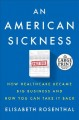 An American sickness [text(large print)] : how healthcare became big business and how you can take it back