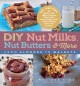 DIY nut milks, nut butters & more : from almonds to walnuts