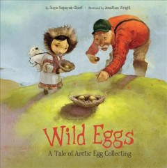 Wild Eggs: A Tale of Arctic Egg Hunting - Written by Suzie Napayok-Short, Illustrated by Jonathan Wright