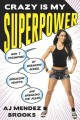 Crazy is my superpower : how I triumphed by breaking bones, breaking hearts, and breaking the rules