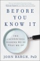 Before you know it : the unconscious reasons we do what we do