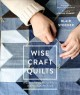Wise craft quilts : a guide to turning beloved fabrics into meaningful patchwork
