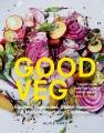 Good veg : ebullient vegetables, global flavors : a modern vegetarian cookbook