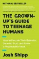 The grown-up's guide to teenage humans : how to decode their behavior, develop unshakable trust, and raise a respectable adult