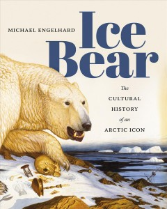 Ice Bear:  The Cultural History Of An Arctic Icon
