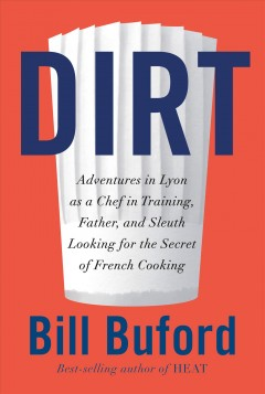 Dirt: Adventures in Lyon as a Chef-in-Training, Father, and Sleuth Looking for the Secret of French Cooking