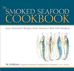 Smoked Seafood Cookbook, The:  Easy, Innovative Recipes From America's Best Fish Smokery