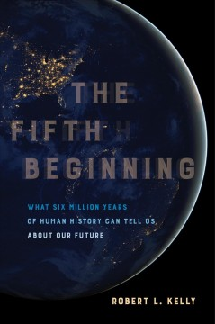 Fifth Beginning, The: What Six Million Years of Human History Can Tell Us About Our Future