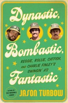 Dynastic, Bombastic, Fantastic: Reggie, Rollie, Catfish, and Charlie Finley's Swingin A's