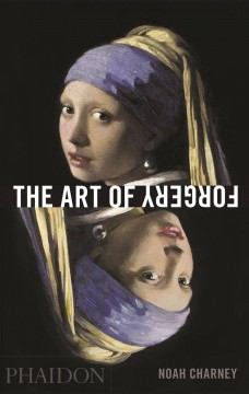 Art of Forgery, The: The Minds, Motives and Methods of Master Forgers