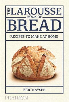 Larousse Book of Bread, The: Recipes to Make at Home