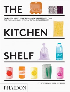 Kitchen Shelf, The: Take a Few Pantry Essentials, Add Two Ingredients and Make Everyday Eating Extraordinary