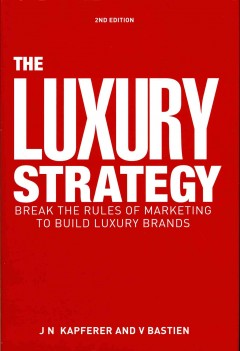 Luxury Strategy, The: Break the Rules of Marketing to Build Luxury Brands
