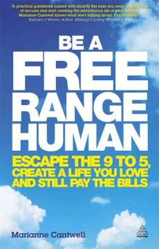 Be a Free Range Human: Escape the 9 to 5, Create a Life You Love and Still Pay the Bills