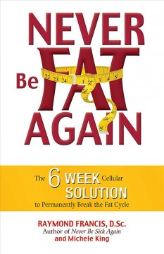 Never Be Fat Again: The 6-Week Cellular Solution to Permanently Break the Fat Cycle