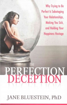 Perfection Deception, The: Why Trying to Be Perfect Is Sabotaging Your Relationships, Making You Sick, and Holding Your Happiness Hostage