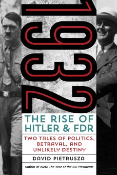 1932: The Rise of Hitler and FDR — Two Tales of Politics, Betrayal, and Unlikely Destiny