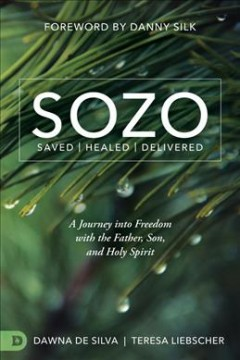 SOZO Saved / Healed / Delivered: A Journey Into Freedom With the Father, Son, and Holy Spirit