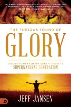 Furious Sound of Glory, The: Unleashing Heaven on Earth Through a Supernatural Generation