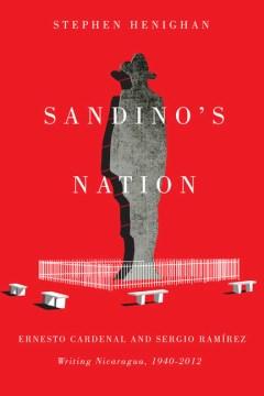 Sandino's Nation: Ernesto Cardenal and Sergio Ramírez Writing Nicaragua, 1940-2012
