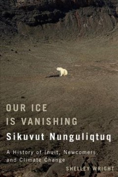 Our Ice Is Vanishing / Sikuvut Nunguliqtuq: A History of Inuit, Newcomers, and Climate Change