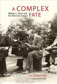 Complex Fate, A: William L. Shirer and the American Century