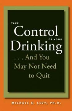 Take Control of Your Drinking…: And You May Not Need to Quit