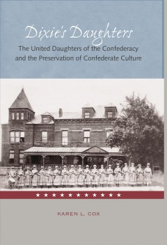 Dixie's Daughters: The United Daughters of The Confederacy and The Preservation of Confederate Culture