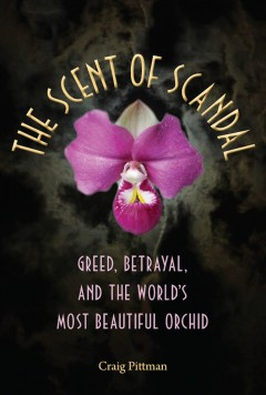 Scent Of Scandal, The:  Greed, Betrayal, And The World's Most Beautiful Orchid