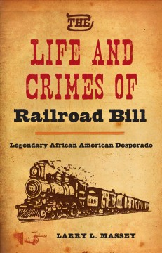 Life And Crimes Of Railroad Bill, The:  Legendary African American Desperado