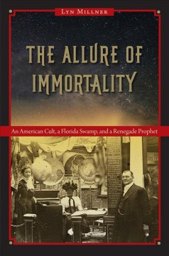 Allure Of Immortality, The:  An American Cult, A Florida Swamp, And A Renegade Prophet