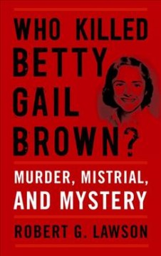 Who Killed Betty Gail Brown?:  Murder, Mistrial, And Mystery