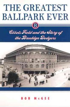 Greatest Ballpark Ever: Ebbets Field And the Story of the Brooklyn Dodgers