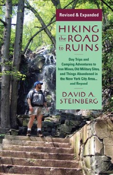 Hiking the Road to Ruins: Daytrips and Camping Adventures to Iron Mines, Old Military Sites, and Things Abandoned in the New York City Area... and Beyond